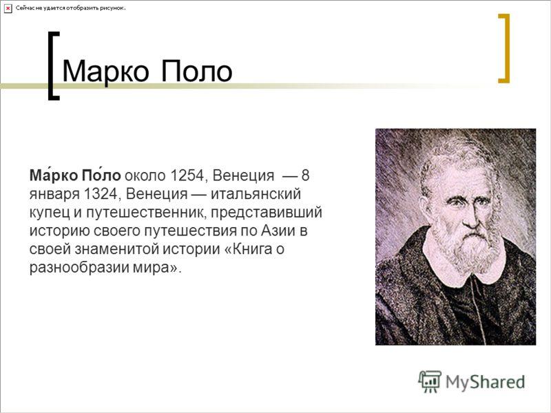 Марко Поло Ма́рко По́ло около 1254, Венеция 8 января 1324, Венеция итальянский купец и путешественник, представивший историю своего путешествия по Азии в своей знаменитой истории «Книга о разнообразии мира».