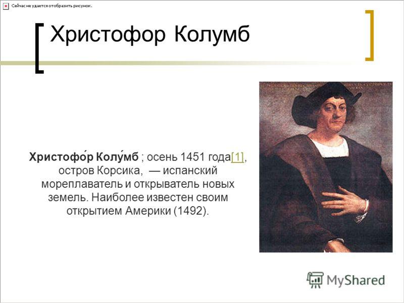 Христофор Колумб Христофо́р Колу́мб ; осень 1451 года[1], остров Корсика, испанский мореплаватель и открыватель новых земель. Наиболее известен своим открытием Америки (1492).[1]