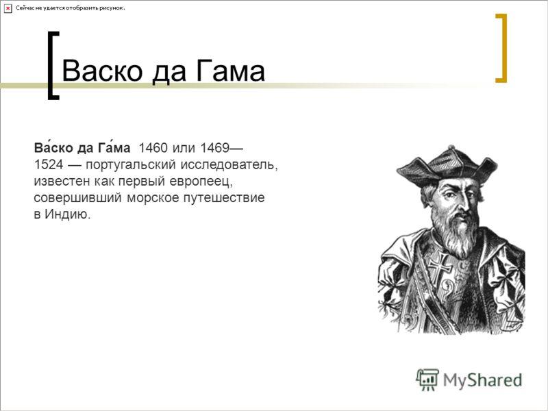 Васко да Гама Ва́ско да Га́ма 1460 или 1469 1524 португальский исследователь, известен как первый европеец, совершивший морское путешествие в Индию.
