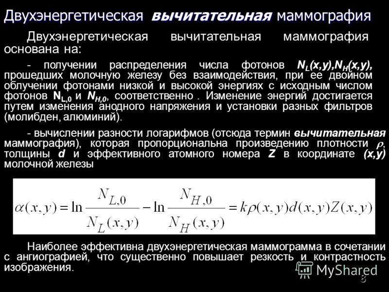 8 Двухэнергетическая вычитательная маммография Двухэнергетическая вычитательная маммография основана на: - получении распределения числа фотонов N L (x,y),N H (x,y), прошедших молочную железу без взаимодействия, при ее двойном облучении фотонами низк
