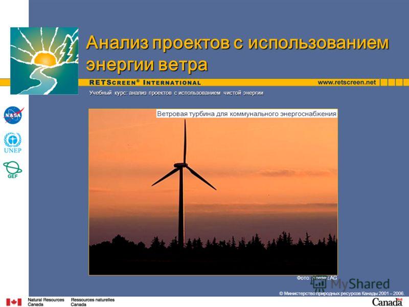 © Министерство природных ресурсов Канады 2001 – 2006. Фото: Nordex AG Учебный курс: анализ проектов с использованием чистой энергии Анализ проектов с использованием энергии ветра Ветровая турбина для коммунального энергоснабжения