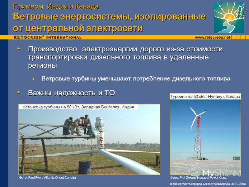 © Министерство природных ресурсов Канады 2001 – 2006. Примеры: Индия и Канада Ветровые энергосистемы, изолированные от центральной электросети Производство электроэнергии дорого из-за стоимости транспортировки дизельного топлива в удаленные регионы П