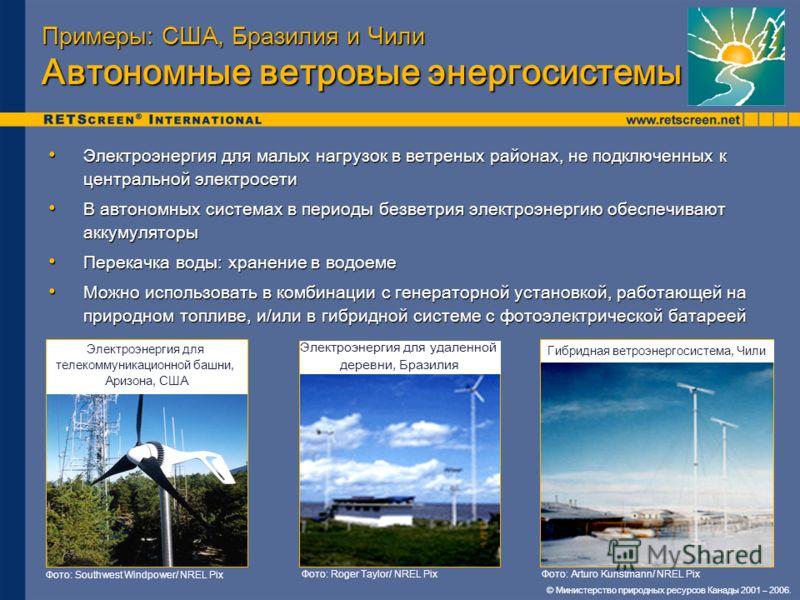 © Министерство природных ресурсов Канады 2001 – 2006. Примеры: США, Бразилия и Чили Автономные ветровые энергосистемы Электроэнергия для малых нагрузок в ветреных районах, не подключенных к центральной электросети Электроэнергия для малых нагрузок в