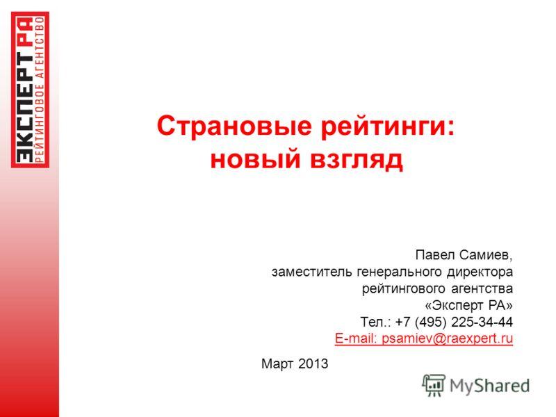 Страновые рейтинги: новый взгляд Март 2013 Павел Самиев, заместитель генерального директора рейтингового агентства «Эксперт РА» Тел.: +7 (495) 225-34-44 E-mail: psamiev@raexpert.ru
