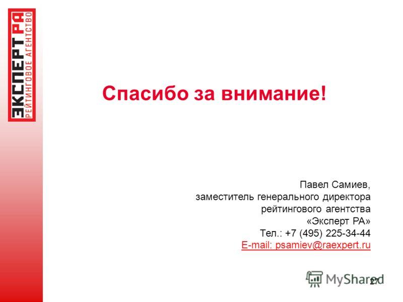 Спасибо за внимание! 27 Павел Самиев, заместитель генерального директора рейтингового агентства «Эксперт РА» Тел.: +7 (495) 225-34-44 E-mail: psamiev@raexpert.ru