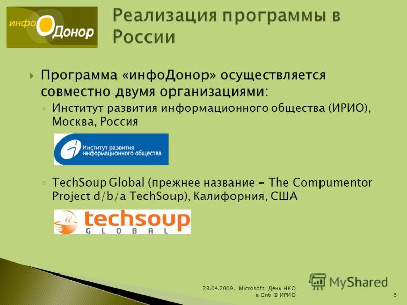 Программа «инфоДонор» осуществляется совместно двумя организациями: Институт развития информационного общества (ИРИО), Москва, Россия TechSoup Global (прежнее название - The Compumentor Project d/b/a TechSoup), Калифорния, США 23.04.2009. Microsoft: