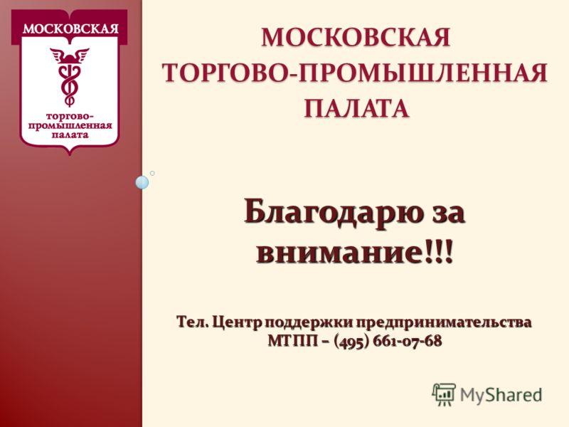 МОСКОВСКАЯ ТОРГОВО-ПРОМЫШЛЕННАЯ ПАЛАТА Благодарю за внимание!!! Тел. Центр поддержки предпринимательства МТПП – (495) 661-07-68