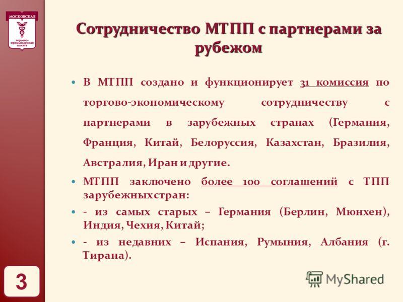 Сотрудничество МТПП с партнерами за рубежом В МТПП создано и функционирует 31 комиссия по торгово-экономическому сотрудничеству с партнерами в зарубежных странах (Германия, Франция, Китай, Белоруссия, Казахстан, Бразилия, Австралия, Иран и другие. МТ