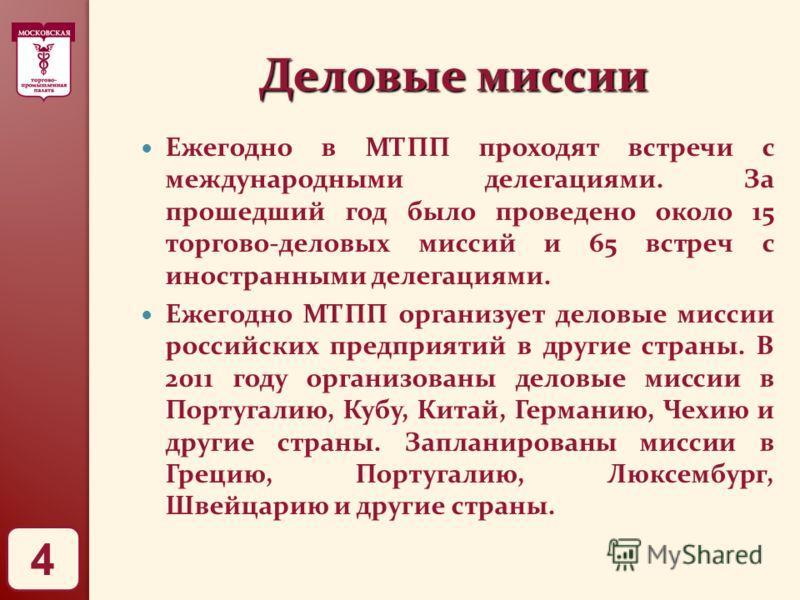 Деловые миссии Ежегодно в МТПП проходят встречи с международными делегациями. За прошедший год было проведено около 15 торгово-деловых миссий и 65 встреч с иностранными делегациями. Ежегодно МТПП организует деловые миссии российских предприятий в дру