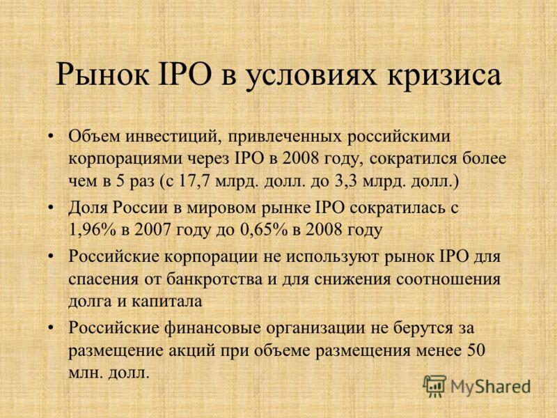 Рынок IPO в условиях кризиса Объем инвестиций, привлеченных российскими корпорациями через IPO в 2008 году, сократился более чем в 5 раз (с 17,7 млрд. долл. до 3,3 млрд. долл.) Доля России в мировом рынке IPO сократилась с 1,96% в 2007 году до 0,65%