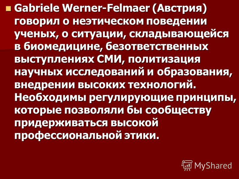 Gabriele Werner-Felmaer (Австрия) говорил о неэтическом поведении ученых, о ситуации, складывающейся в биомедицине, безответственных выступлениях СМИ, политизация научных исследований и образования, внедрении высоких технологий. Необходимы регулирующ