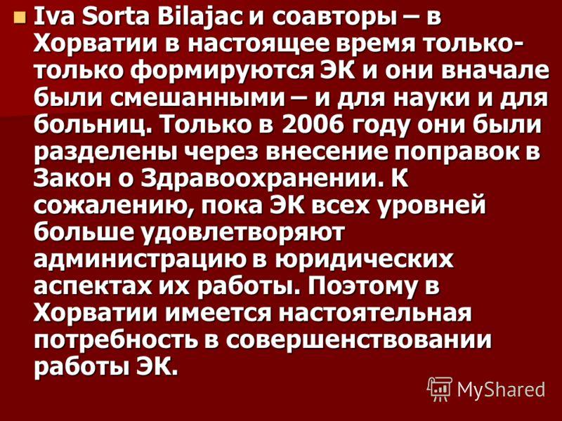 Iva Sorta Bilajac и соавторы – в Хорватии в настоящее время только- только формируются ЭК и они вначале были смешанными – и для науки и для больниц. Только в 2006 году они были разделены через внесение поправок в Закон о Здравоохранении. К сожалению,