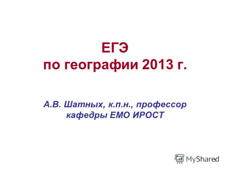 1 ЕГЭ по географии 2013 г. А.В. Шатных, к.п.н., профессор кафедры ЕМО ИРОСТ