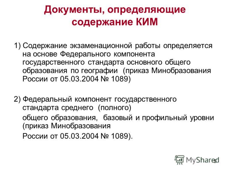 5 Документы, определяющие содержание КИМ 1) Содержание экзаменационной работы определяется на основе Федерального компонента государственного стандарта основного общего образования по географии (приказ Минобразования России от 05.03.2004 1089) 2) Фед