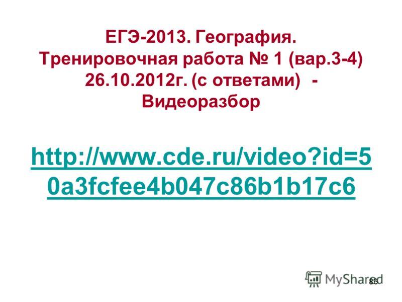 86 ЕГЭ-2013. География. Тренировочная работа 1 (вар.3-4) 26.10.2012г. (с ответами) - Видеоразбор http://www.cde.ru/video?id=5 0a3fcfee4b047c86b1b17c6 http://www.cde.ru/video?id=5 0a3fcfee4b047c86b1b17c6