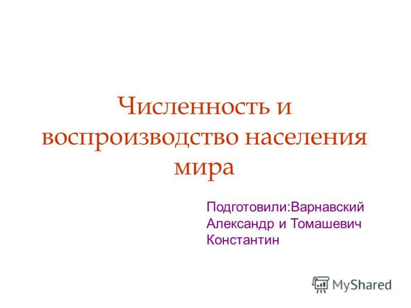 Численность и воспроизводство населения мира Подготовили:Варнавский Александр и Томашевич Константин
