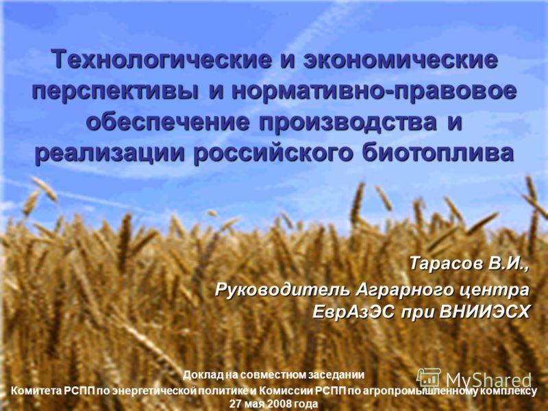 Тарасов В.И., Руководитель Аграрного центра ЕврАзЭС при ВНИИЭСХ Доклад на совместном заседании Комитета РСПП по энергетической политике и Комиссии РСПП по агропромышленному комплексу 27 мая 2008 года Технологические и экономические перспективы и норм