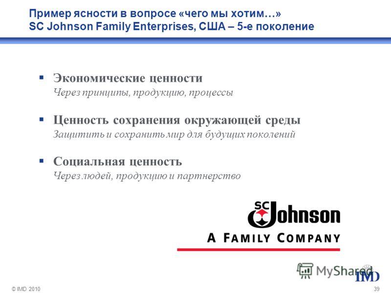 © IMD 201039 Пример ясности в вопросе «чего мы хотим…» SC Johnson Family Enterprises, США – 5-е поколение Экономические ценности Через принципы, продукцию, процессы Ценность сохранения окружающей среды Защитить и сохранить мир для будущих поколений С