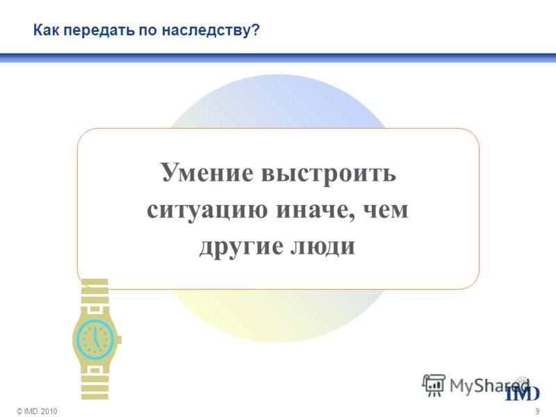© IMD 20109 Умение выстроить ситуацию иначе, чем другие люди Как передать по наследству?