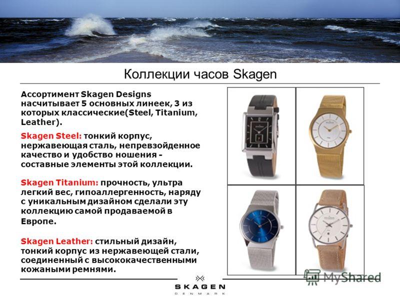 Коллекции часов Skagen Ассортимент Skagen Designs насчитывает 5 основных линеек, 3 из которых классические(Steel, Titanium, Leather). Skagen Steel: тонкий корпус, нержавеющая сталь, непревзойденное качество и удобство ношения - составные элементы это