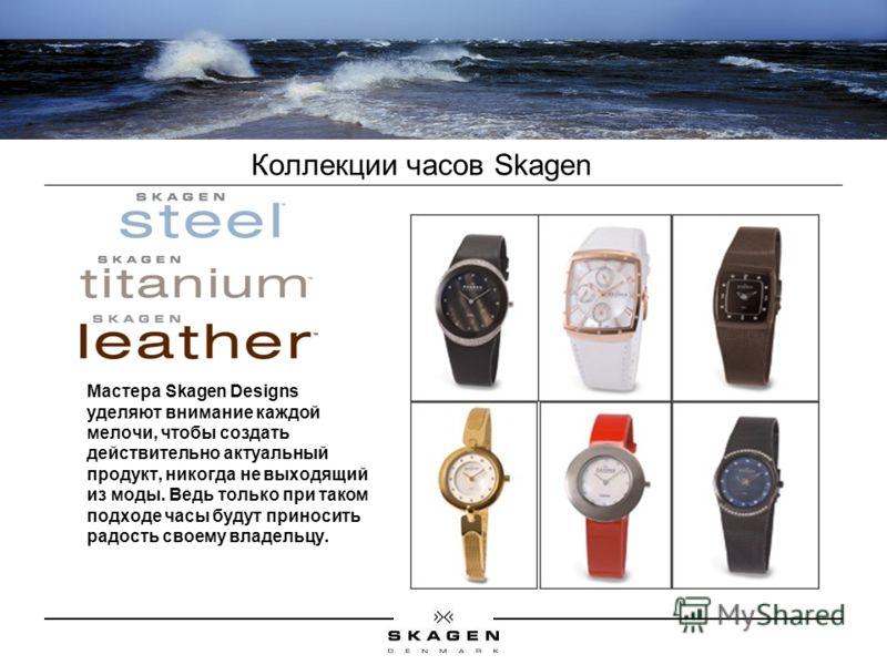 Коллекции часов Skagen Мастера Skagen Designs уделяют внимание каждой мелочи, чтобы создать действительно актуальный продукт, никогда не выходящий из моды. Ведь только при таком подходе часы будут приносить радость своему владельцу.