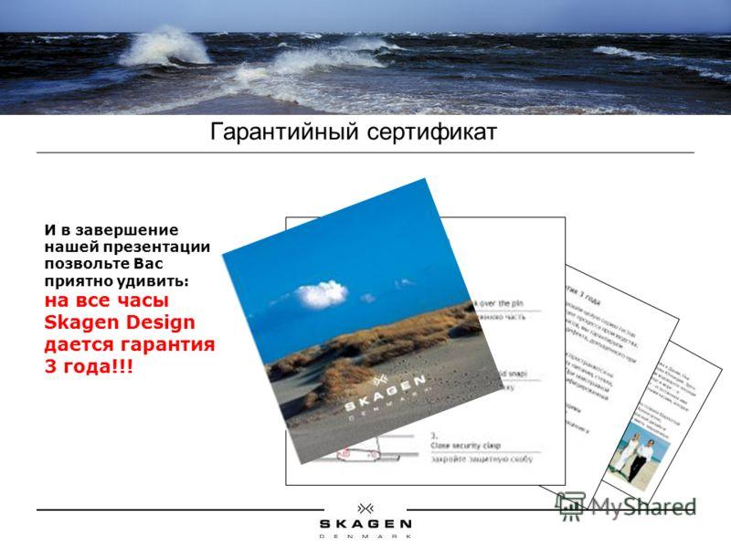 Гарантийный сертификат И в завершение нашей презентации позвольте Вас приятно удивить: на все часы Skagen Design дается гарантия 3 года!!!