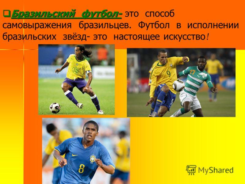 Бразильский футбол- Бразильский футбол- это способ самовыражения бразильцев. Футбол в исполнении бразильских звёзд- это настоящее искусство !