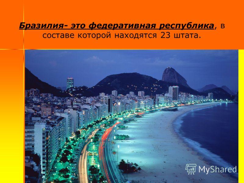 Бразилия- это федеративная республика, в составе которой находятся 23 штата.