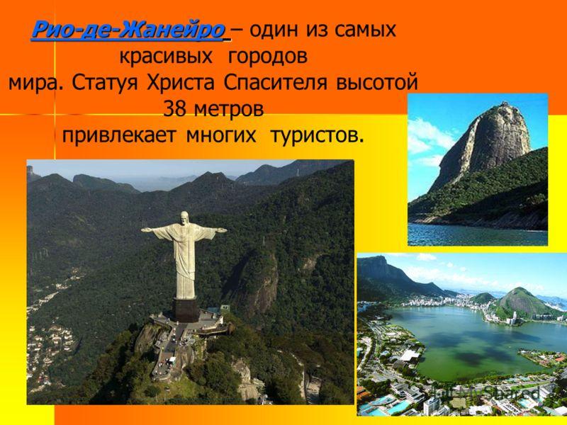 Рио-де-Жанейро Рио-де-Жанейро – один из самых красивых городов мира. Статуя Христа Спасителя высотой 38 метров привлекает многих туристов.