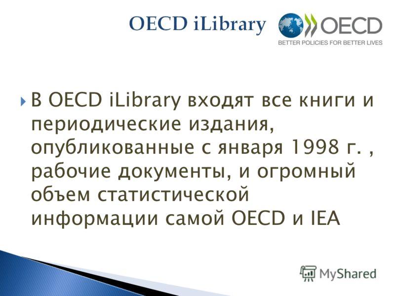 В OECD iLibrary входят все книги и периодические издания, опубликованные с января 1998 г., рабочие документы, и огромный объем статистической информации самой OECD и IEA