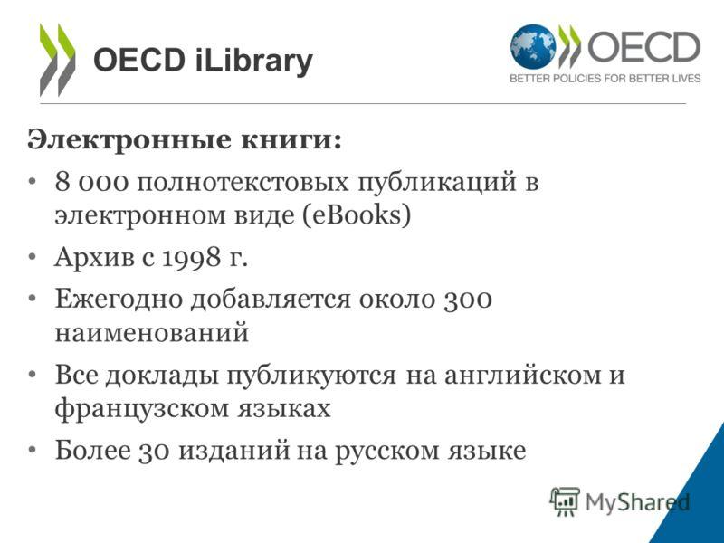 Электронные книги: 8 000 полнотекстовых публикаций в электронном виде (eBooks) Архив с 1998 г. Ежегодно добавляется около 300 наименований Все доклады публикуются на английском и французском языках Более 30 изданий на русском языке OECD iLibrary