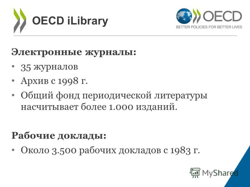 Электронные журналы: 35 журналов Архив с 1998 г. Общий фонд периодической литературы насчитывает более 1.000 изданий. Рабочие доклады: Около 3.500 рабочих докладов с 1983 г. OECD iLibrary