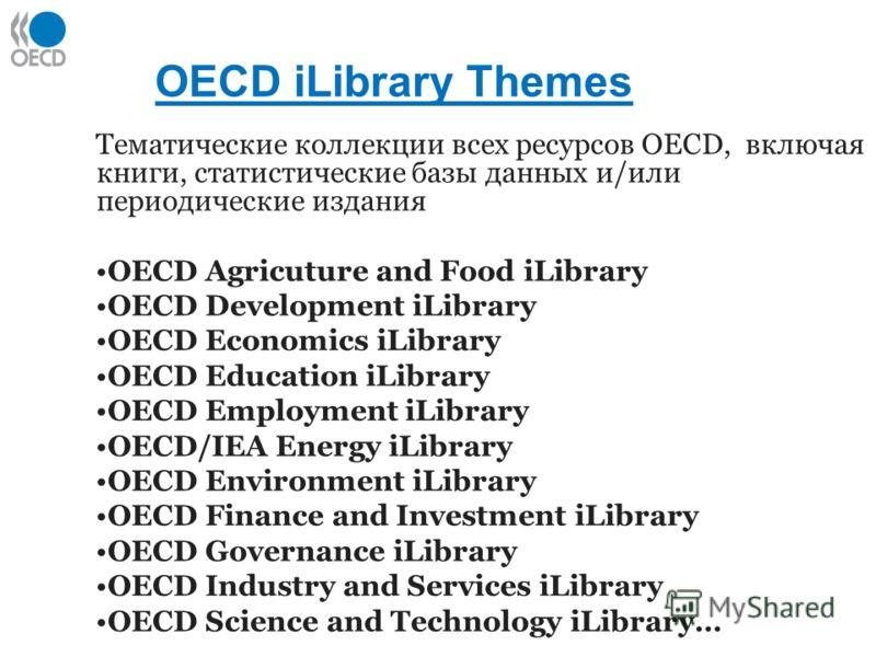 OECD iLibrary Themes Тематические коллекции всех ресурсов OECD, включая книги, статистические базы данных и/или периодические издания OECD Agricuture and Food iLibrary OECD Development iLibrary OECD Economics iLibrary OECD Education iLibrary OECD Emp