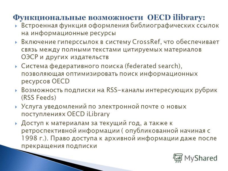 Встроенная функция оформления библиографических ссылок на информационные ресурсы Включение гиперссылок в систему CrossRef, что обеспечивает связь между полными текстами цитируемых материалов ОЭСР и других издательств Система федеративного поиска (fed