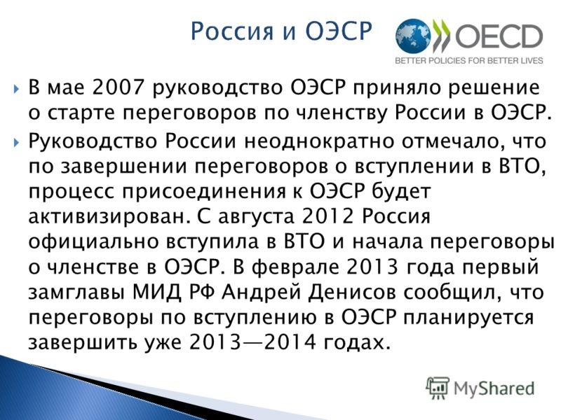 В мае 2007 руководство ОЭСР приняло решение о старте переговоров по членству России в ОЭСР. Руководство России неоднократно отмечало, что по завершении переговоров о вступлении в ВТО, процесс присоединения к ОЭСР будет активизирован. С августа 2012 Р