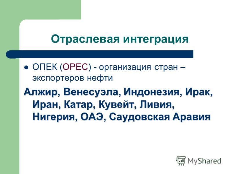 Отраслевая интеграция ОПЕК (OPEC) - организация стран – экспортеров нефти Алжир, Венесуэла, Индонезия, Ирак, Иран, Катар, Кувейт, Ливия, Нигерия, ОАЭ, Саудовская Аравия