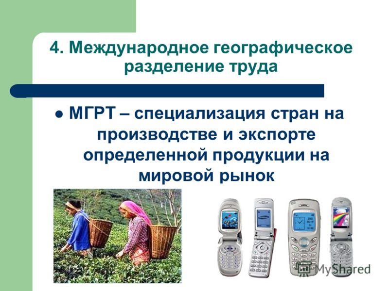 4. Международное географическое разделение труда МГРТ – специализация стран на производстве и экспорте определенной продукции на мировой рынок