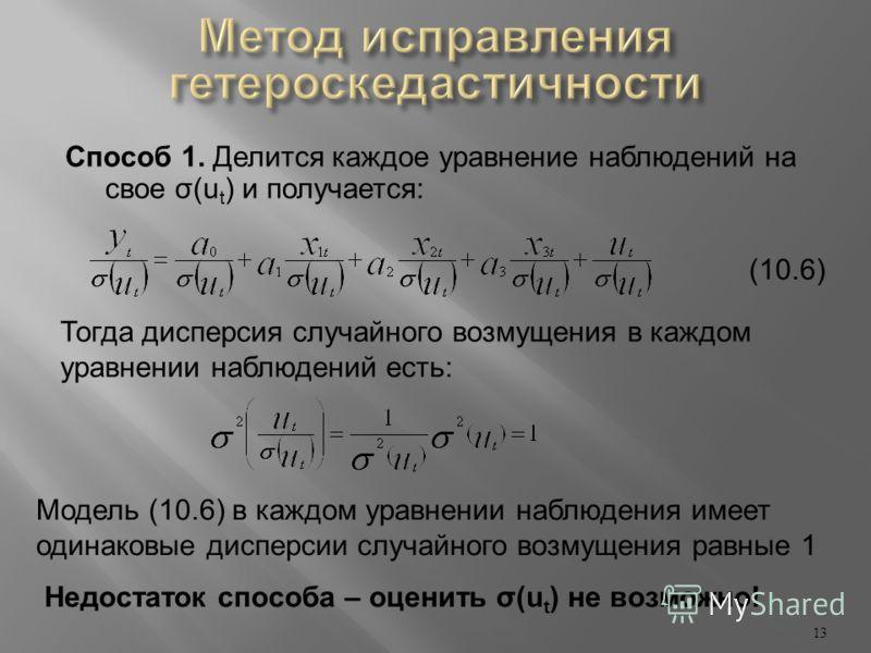 Способ 1. Делится каждое уравнение наблюдений на свое σ(u t ) и получается: 13 Тогда дисперсия случайного возмущения в каждом уравнении наблюдений есть: Модель (10.6) в каждом уравнении наблюдения имеет одинаковые дисперсии случайного возмущения равн
