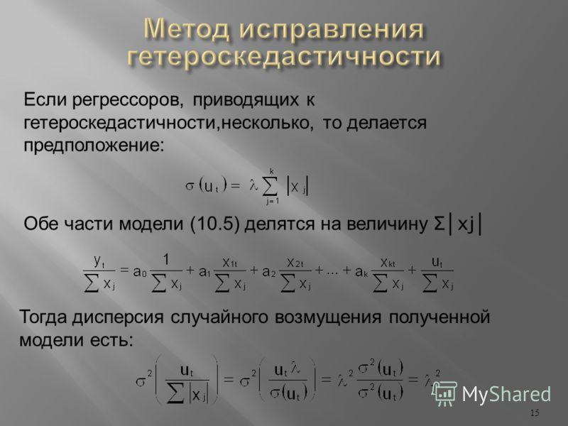 15 Если регрессоров, приводящих к гетероскедастичности, несколько, то делается предположение : Обе части модели (10.5) делятся на величину Σ xj Тогда дисперсия случайного возмущения полученной модели есть :