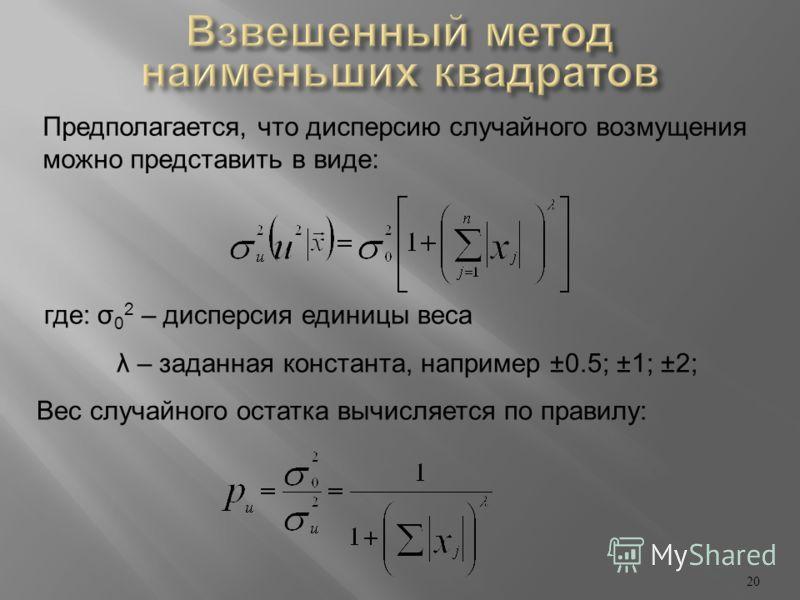 20 Предполагается, что дисперсию случайного возмущения можно представить в виде: где: σ 0 2 – дисперсия единицы веса λ – заданная константа, например ±0.5; ±1; ±2; Вес случайного остатка вычисляется по правилу: