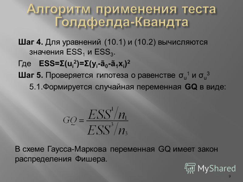 Шаг 4. Для уравнений (10.1) и (10.2) вычисляются значения ESS 1 и ESS 3. ГдеESS=Σ(u i 2 )=Σ(y i -ã 0 -ã 1 x i ) 2 Шаг 5. Проверяется гипотеза о равенстве σ u 1 и σ u 3 5.1.Формируется случайная переменная GQ в виде: 9 В схеме Гаусса-Маркова переменна