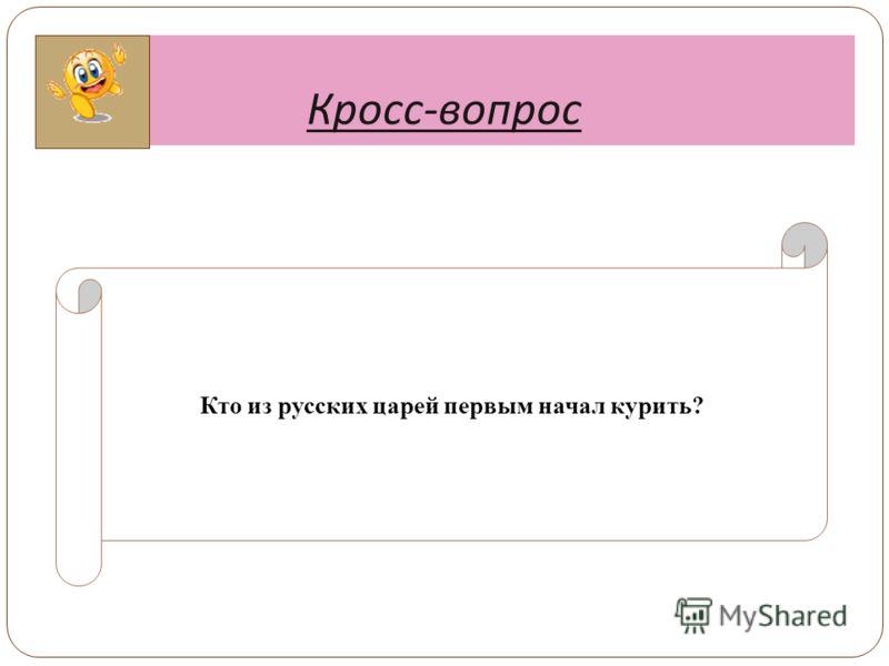 Кросс - вопрос Кто из русских царей первым начал курить?