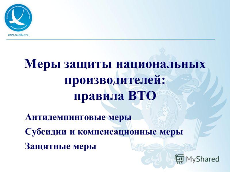www.worldec.ru Меры защиты национальных производителей: правила ВТО Антидемпинговые меры Субсидии и компенсационные меры Защитные меры