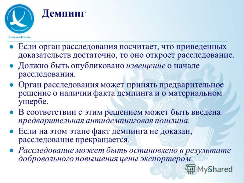 www.worldec.ru 11 Демпинг Если орган расследования посчитает, что приведенных доказательств достаточно, то оно откроет расследование. Должно быть опубликовано извещение о начале расследования. Орган расследования может принять предварительное решение