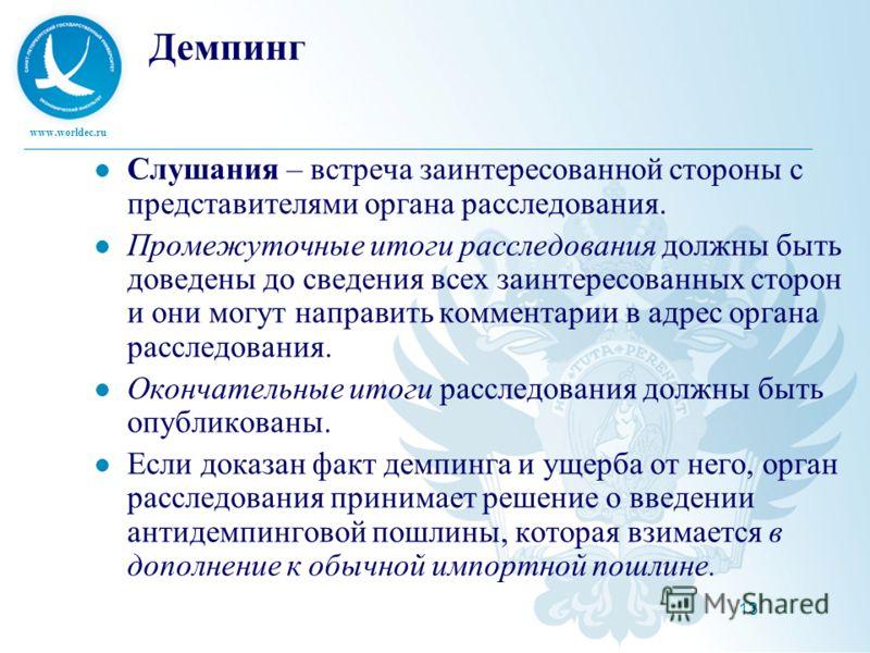 www.worldec.ru 13 Демпинг Слушания – встреча заинтересованной стороны с представителями органа расследования. Промежуточные итоги расследования должны быть доведены до сведения всех заинтересованных сторон и они могут направить комментарии в адрес ор