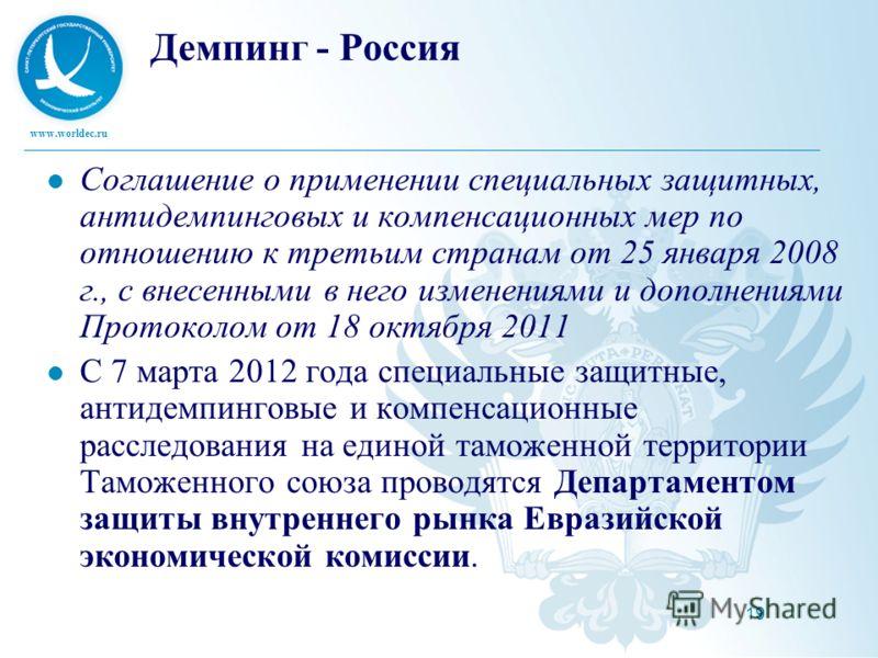 www.worldec.ru 19 Демпинг - Россия Соглашение о применении специальных защитных, антидемпинговых и компенсационных мер по отношению к третьим странам от 25 января 2008 г., с внесенными в него изменениями и дополнениями Протоколом от 18 октября 2011 С