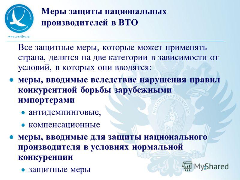 www.worldec.ru 2 Меры защиты национальных производителей в ВТО Все защитные меры, которые может применять страна, делятся на две категории в зависимости от условий, в которых они вводятся: меры, вводимые вследствие нарушения правил конкурентной борьб