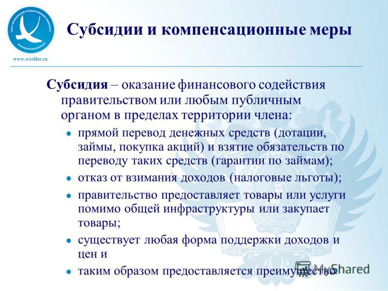 www.worldec.ru 22 Субсидии и компенсационные меры Субсидия – оказание финансового содействия правительством или любым публичным органом в пределах территории члена: прямой перевод денежных средств (дотации, займы, покупка акций) и взятие обязательств