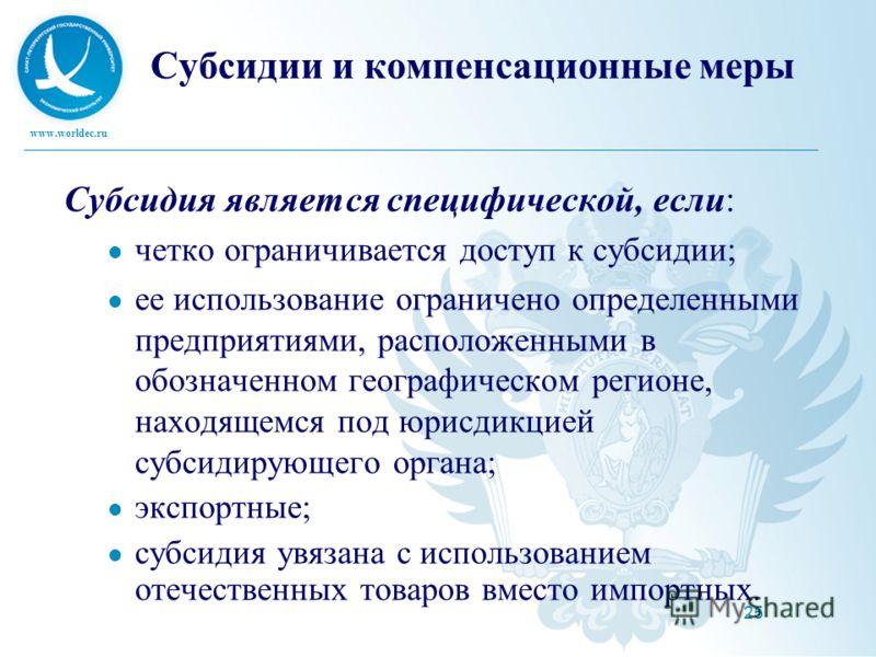 www.worldec.ru 25 Субсидии и компенсационные меры Субсидия является специфической, если: четко ограничивается доступ к субсидии; ее использование ограничено определенными предприятиями, расположенными в обозначенном географическом регионе, находящемс