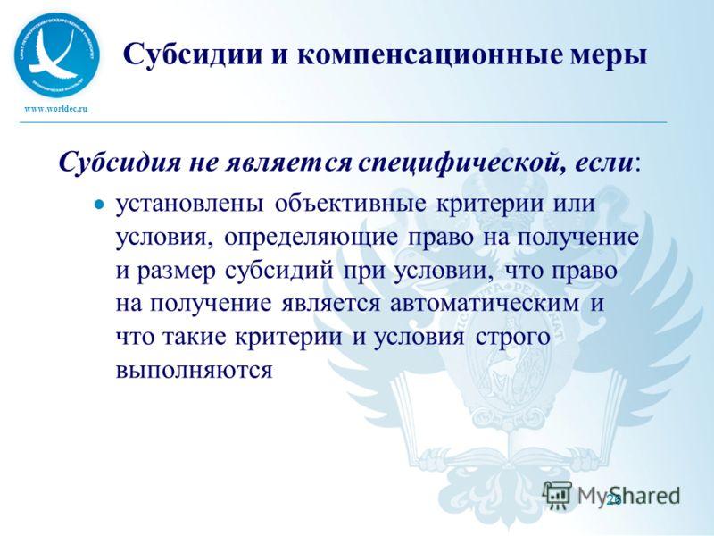 www.worldec.ru 26 Субсидии и компенсационные меры Субсидия не является специфической, если: установлены объективные критерии или условия, определяющие право на получение и размер субсидий при условии, что право на получение является автоматическим и